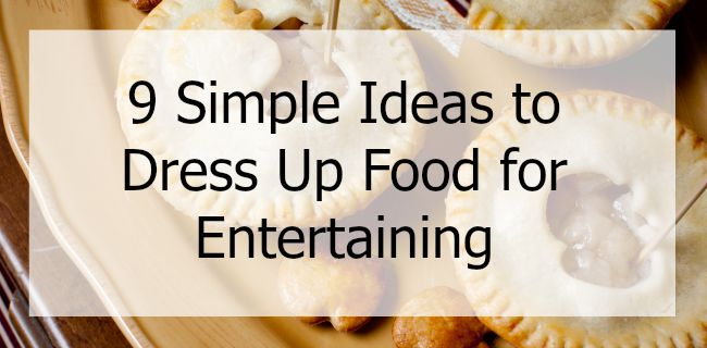9 Simple Ideas To Dress Up Food for Entertaining